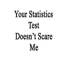 Your Statistics Test Doesn't Scare Me  Photographic Print