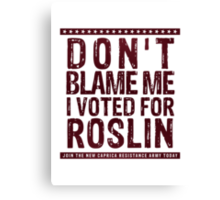 Don't blame me, I voted for Roslin Canvas Print