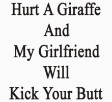 Hurt A Giraffe And My Girlfriend Will Kick Your Butt  by supernova23