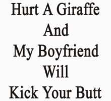 Hurt A Giraffe And My Boyfriend Will Kick Your Butt  by supernova23