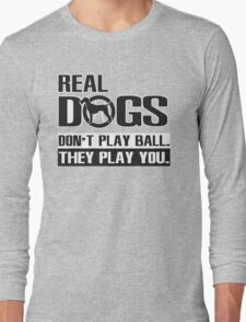 Real dogs play you! Long Sleeve T-Shirt