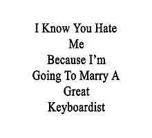 I Know You Hate Me Because I'm Going To Marry A Great Keyboardist  Photographic Print