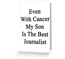 Even With Cancer My Son Is The Best Journalist  Greeting Card