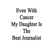 Even With Cancer My Daughter Is The Best Journalist  Photographic Print