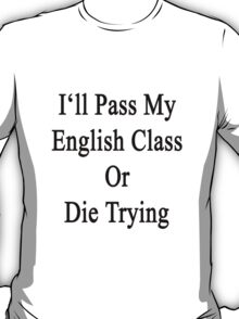 I'll Pass My English Class Or Die Trying  T-Shirt