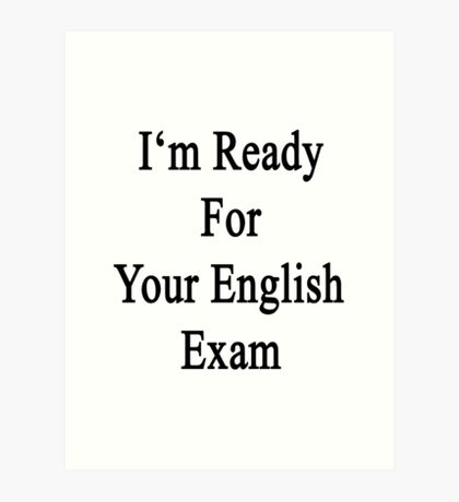 I'm Ready For Your English Exam  Art Print