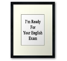 I'm Ready For Your English Exam  Framed Print
