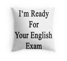 I'm Ready For Your English Exam  Throw Pillow