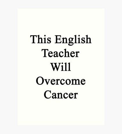 This English Teacher Will Overcome Cancer  Art Print