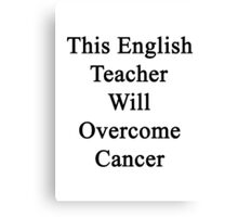 This English Teacher Will Overcome Cancer  Canvas Print