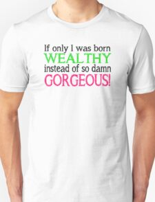 Born Wealthy Instead of Gorgeous Unisex T-Shirt