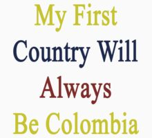 My First Country Will Always Be Colombia  by supernova23