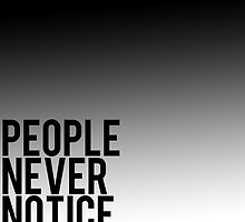 People Never Notice Anything by designsbymegan