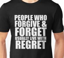 People who forgive & forget usually live with regret. (white letters) Unisex T-Shirt