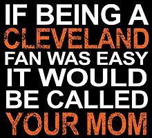 If Being A Cleveland Fan Was Easy It Would Be Called Your Mom by fashionera