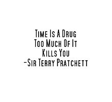 Time Is A Drug Too Much Of It Kills You Terry Pratchett Quote by Sarah Champ