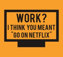 "Work? I think you meant ""go on Netflix"" by marauders"
