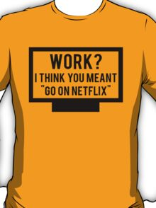 "Work? I think you meant ""go on Netflix"" T-Shirt"