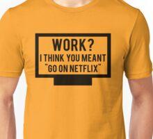 """Work? I think you meant """"go on Netflix"""" Unisex T-Shirt"""