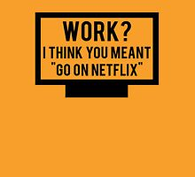 "Work? I think you meant ""go on Netflix"" Unisex T-Shirt"