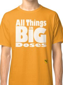 All things in big doses Classic T-Shirt