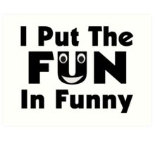 I Put The Fun In Funny Art Print
