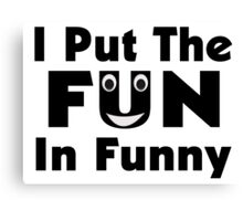 I Put The Fun In Funny Canvas Print