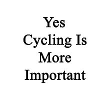 Yes Cycling Is More Important  Photographic Print