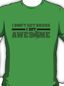 I don't get drunk, I get awesome T-Shirt
