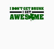 I don't get drunk, I get awesome Unisex T-Shirt