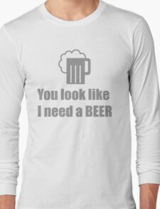 You look like I need a beer  Long Sleeve T-Shirt