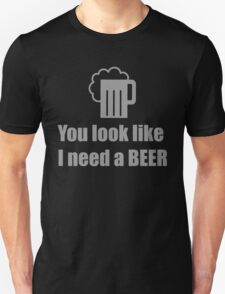 You look like I need a beer  Unisex T-Shirt