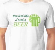 St. Patrick's day: You look like I need a beer Unisex T-Shirt