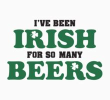 I've been irish for so many beers T-Shirt