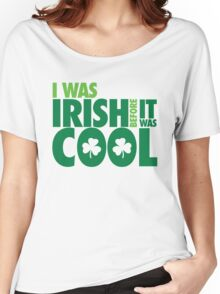I was irish before it was cool Women's Relaxed Fit T-Shirt