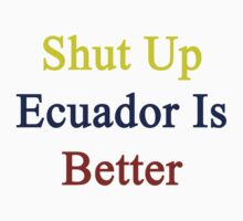 Shut Up Ecuador Is Better  by supernova23