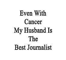 Even With Cancer My Husband Is The Best Journalist Photographic Print