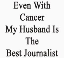 Even With Cancer My Husband Is The Best Journalist by supernova23