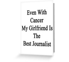 Even With Cancer My Girlfriend Is The Best Journalist  Greeting Card