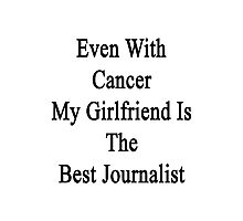 Even With Cancer My Girlfriend Is The Best Journalist  Photographic Print