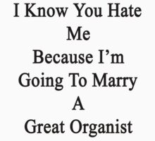 I Know You Hate Me Because I'm Going To Marry A Great Organist  by supernova23