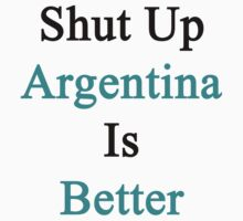 Shut Up Argentina Is Better  by supernova23