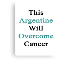 This Argentine Will Overcome Cancer Canvas Print