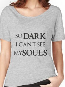 So Dark I can't see my Souls Women's Relaxed Fit T-Shirt