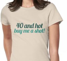 40 and hot buy me a shot Womens Fitted T-Shirt