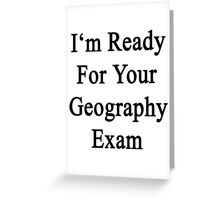 I'm Ready For Your Geography Exam  Greeting Card