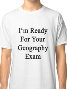 I'm Ready For Your Geography Exam  Classic T-Shirt