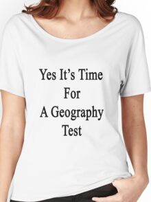Yes It's Time For A Geography Test  Women's Relaxed Fit T-Shirt
