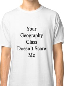 Your Geography Class Doesn't Scare Me Classic T-Shirt