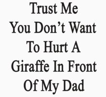 Trust Me You Don't Want To Hurt A Giraffe In Front Of My Dad  by supernova23
